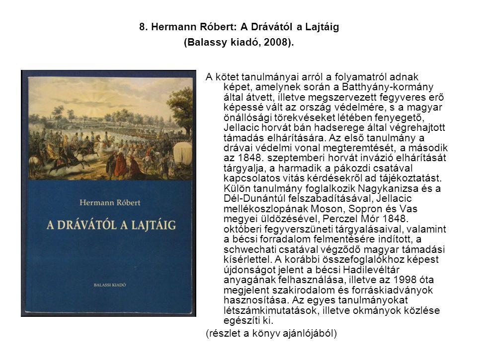 8. Hermann Róbert: A Drávától a Lajtáig (Balassy kiadó, 2008). A kötet tanulmányai arról a folyamatról adnak képet, amelynek során a Batthyány-kormány