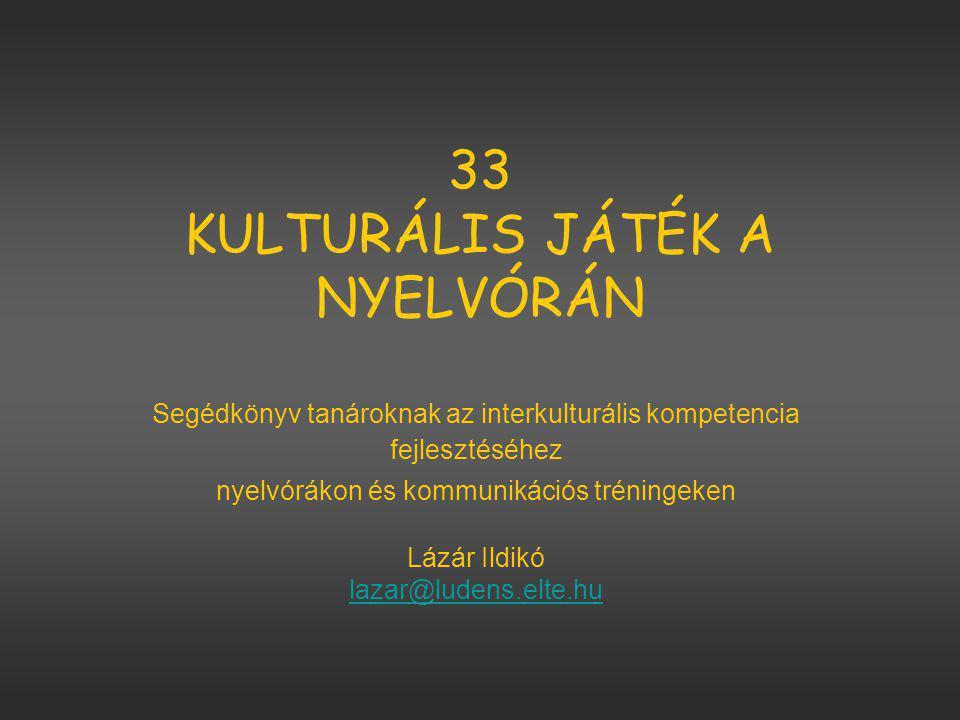 33 KULTURÁLIS JÁTÉK A NYELVÓRÁN Segédkönyv tanároknak az interkulturális kompetencia fejlesztéséhez nyelvórákon és kommunikációs tréningeken Lázár Ildikó lazar@ludens.elte.hu