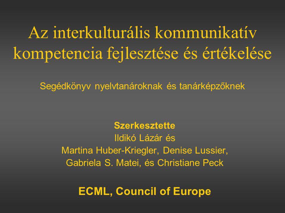 Az interkulturális kommunikatív kompetencia fejlesztése és értékelése Segédkönyv nyelvtanároknak és tanárképzőknek Szerkesztette Ildikó Lázár és Martina Huber-Kriegler, Denise Lussier, Gabriela S.