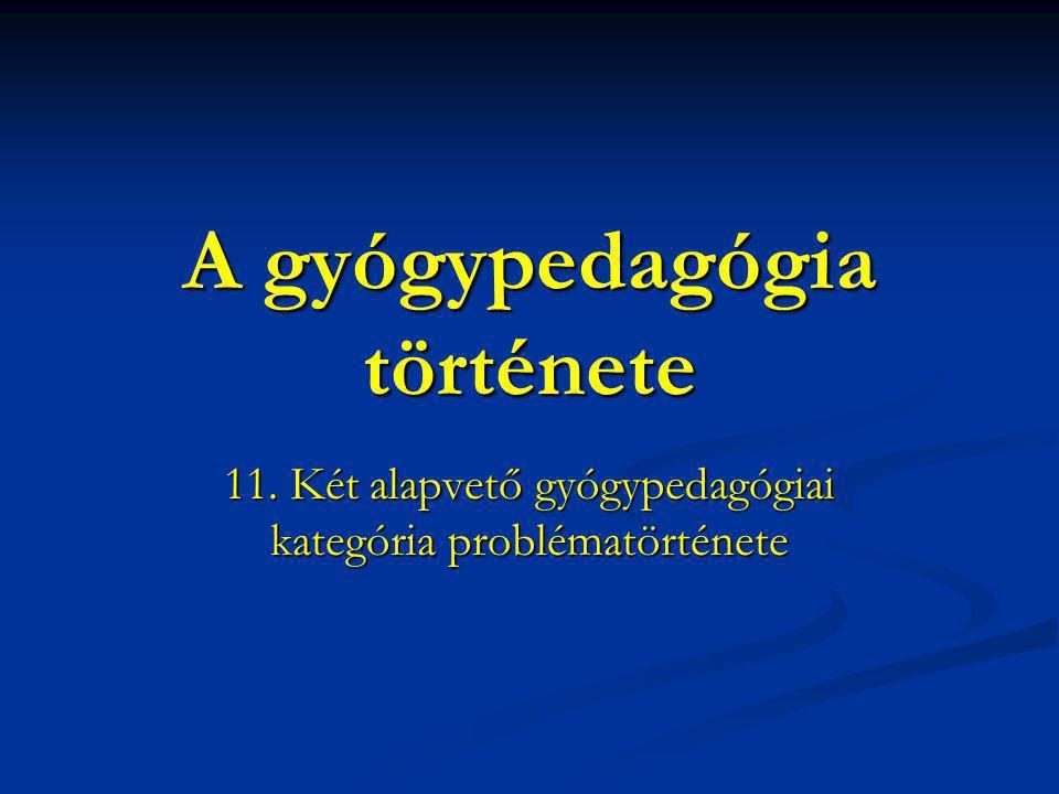 A gyógypedagógia története 11. Két alapvető gyógypedagógiai kategória problématörténete