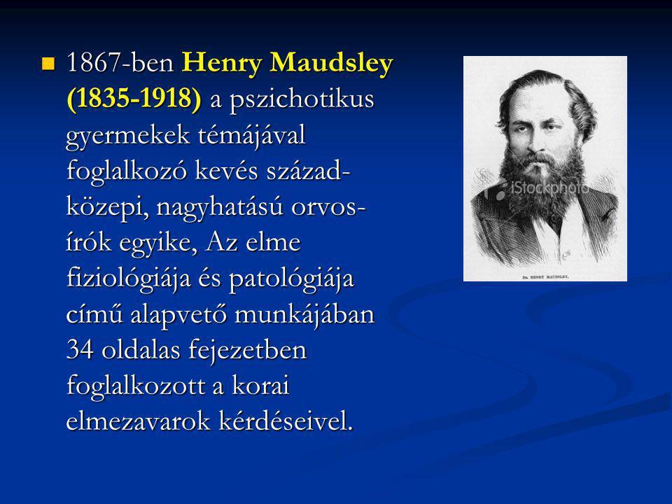 1867-ben Henry Maudsley (1835-1918) a pszichotikus gyermekek témájával foglalkozó kevés század- közepi, nagyhatású orvos- írók egyike, Az elme fiziológiája és patológiája című alapvető munkájában 34 oldalas fejezetben foglalkozott a korai elmezavarok kérdéseivel.
