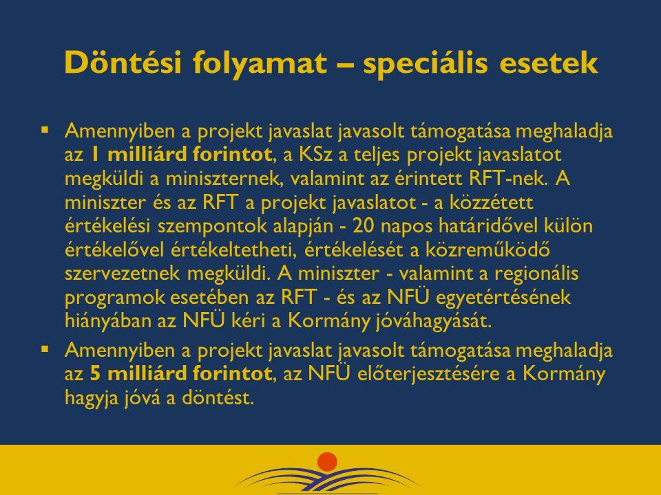Döntési folyamat – speciális esetek  Amennyiben a projekt javaslat javasolt támogatása meghaladja az 1 milliárd forintot, a KSz a teljes projekt javaslatot megküldi a miniszternek, valamint az érintett RFT-nek.