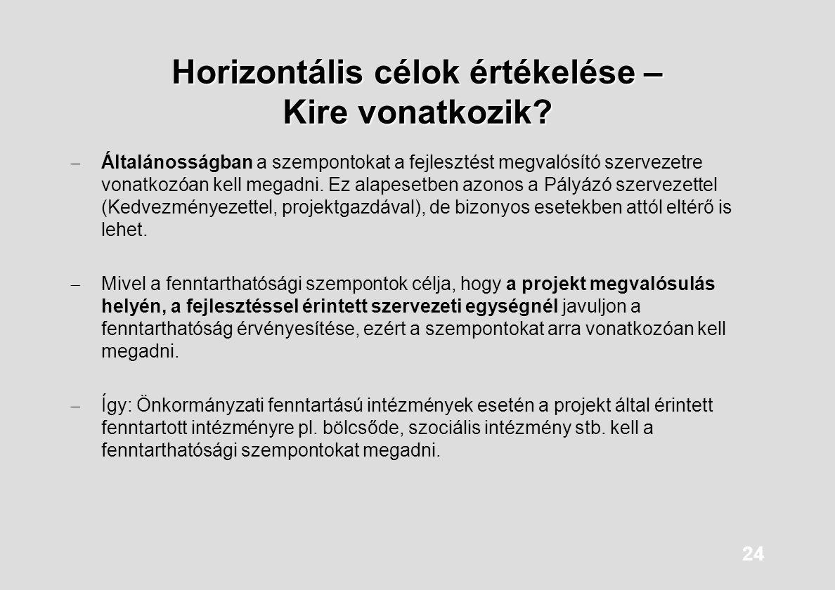 24 Horizontális célok értékelése – Kire vonatkozik?  Általánosságban a szempontokat a fejlesztést megvalósító szervezetre vonatkozóan kell megadni. E
