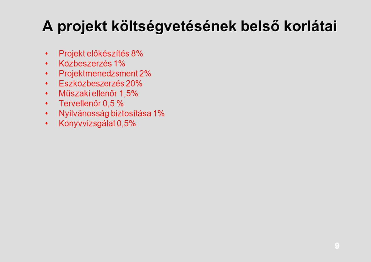 9 A projekt költségvetésének belső korlátai Projekt előkészítés 8% Közbeszerzés 1% Projektmenedzsment 2% Eszközbeszerzés 20% Műszaki ellenőr 1,5% Terv