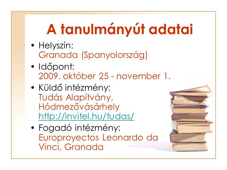 A tanulmányút adatai Helyszín: Granada (Spanyolország) Időpont: 2009. október 25 - november 1. Küldő intézmény: Tudás Alapítvány, Hódmezővásárhely htt