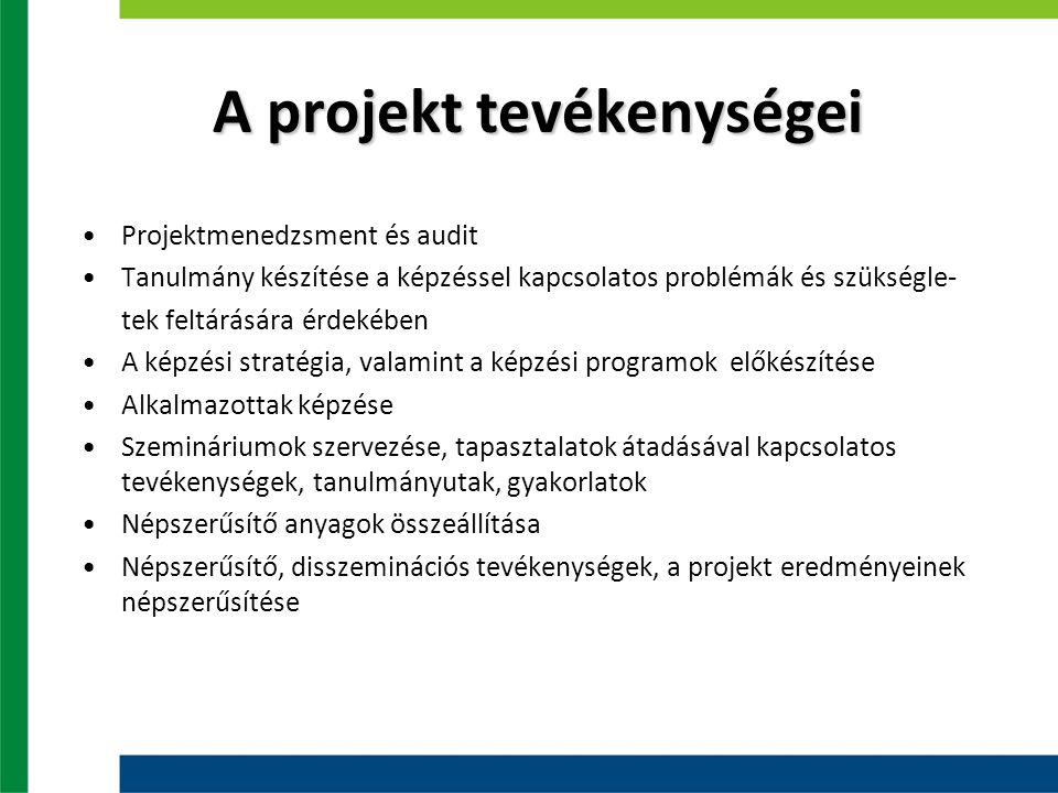 A projekt tevékenységei Projektmenedzsment és audit Tanulmány készítése a képzéssel kapcsolatos problémák és szükségle- tek feltárására érdekében A képzési stratégia, valamint a képzési programok előkészítése Alkalmazottak képzése Szemináriumok szervezése, tapasztalatok átadásával kapcsolatos tevékenységek, tanulmányutak, gyakorlatok Népszerűsítő anyagok összeállítása Népszerűsítő, disszeminációs tevékenységek, a projekt eredményeinek népszerűsítése