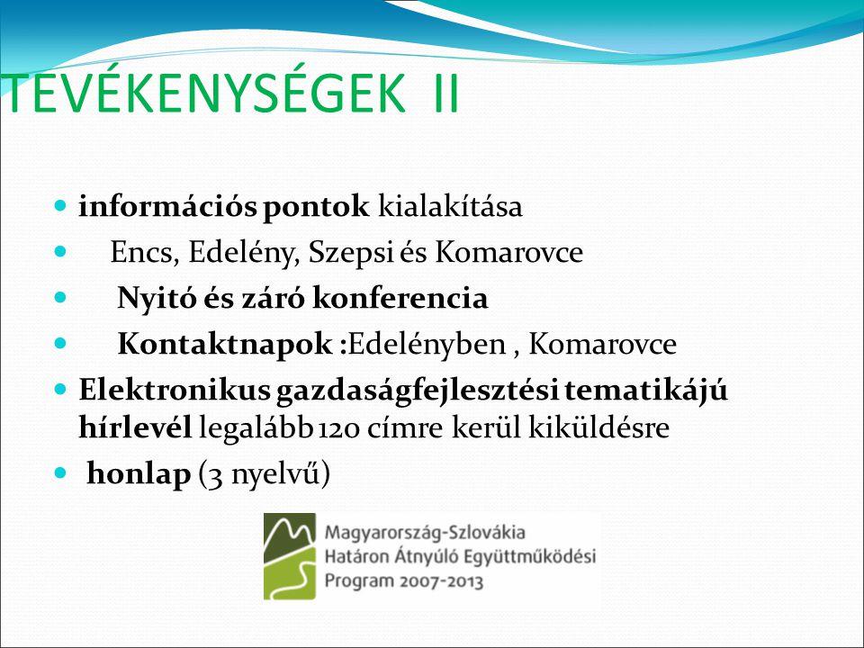 TEVÉKENYSÉGEK II információs pontok kialakítása Encs, Edelény, Szepsi és Komarovce Nyitó és záró konferencia Kontaktnapok :Edelényben, Komarovce Elektronikus gazdaságfejlesztési tematikájú hírlevél legalább 120 címre kerül kiküldésre honlap (3 nyelvű) 
