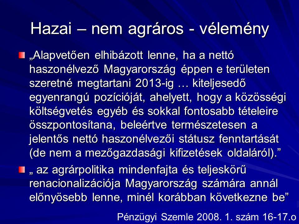 """Hazai – nem agráros - vélemény """"Alapvetően elhibázott lenne, ha a nettó haszonélvező Magyarország éppen e területen szeretné megtartani 2013-ig … kiteljesedő egyenrangú pozícióját, ahelyett, hogy a közösségi költségvetés egyéb és sokkal fontosabb tételeire összpontosítana, beleértve természetesen a jelentős nettó haszonélvezői státusz fenntartását (de nem a mezőgazdasági kifizetések oldaláról). """" az agrárpolitika mindenfajta és teljeskörű renacionalizációja Magyarország számára annál előnyösebb lenne, minél korábban következne be Pénzügyi Szemle 2008."""