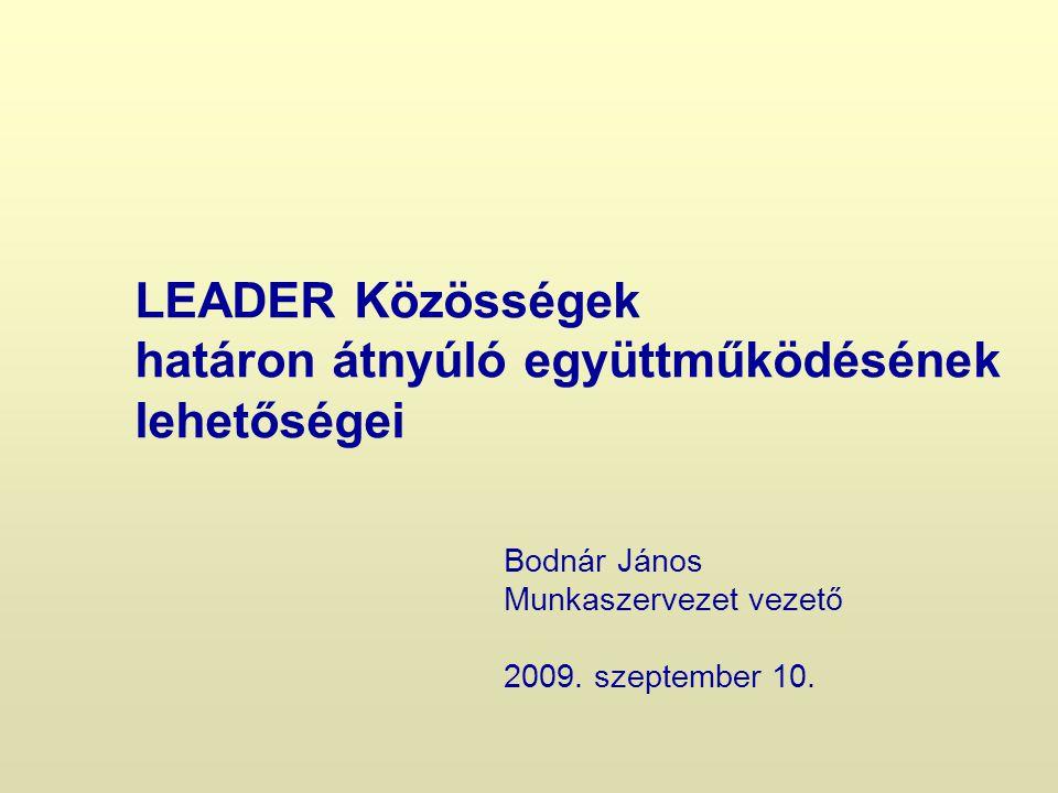 LEADER Közösségek határon átnyúló együttműködésének lehetőségei Bodnár János Munkaszervezet vezető 2009.