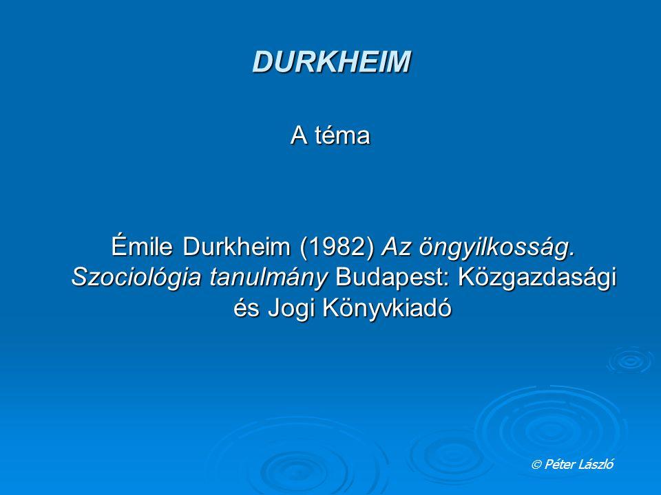 DURKHEIM A téma Émile Durkheim (1982) Az öngyilkosság.