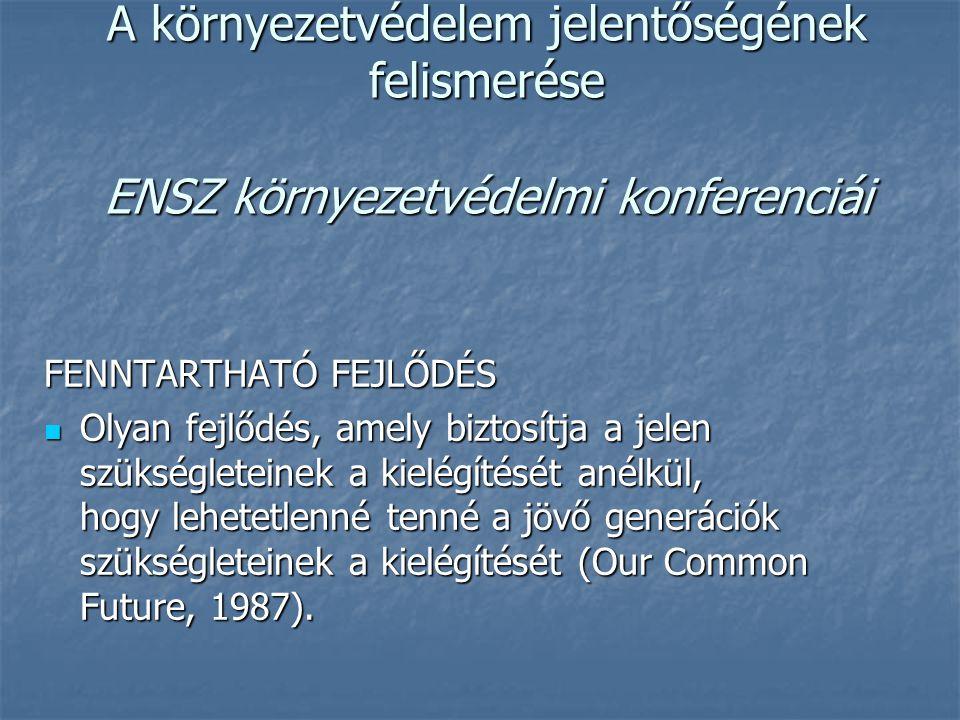 A környezetvédelem jelentőségének felismerése ENSZ környezetvédelmi konferenciái FENNTARTHATÓ FEJLŐDÉS Olyan fejlődés, amely biztosítja a jelen szükségleteinek a kielégítését anélkül, hogy lehetetlenné tenné a jövő generációk szükségleteinek a kielégítését (Our Common Future, 1987).