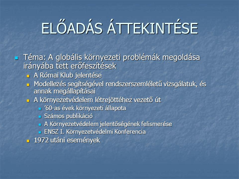 Téma: A globális környezeti problémák megoldása irányába tett erőfeszítések Téma: A globális környezeti problémák megoldása irányába tett erőfeszítések A Római Klub jelentése A Római Klub jelentése Modellezés segítségével rendszerszemléletű vizsgálatuk, és annak megállapításai Modellezés segítségével rendszerszemléletű vizsgálatuk, és annak megállapításai A környezetvédelem létrejöttéhez vezető út A környezetvédelem létrejöttéhez vezető út '60-as évek környezeti állapota '60-as évek környezeti állapota Számos publikáció Számos publikáció A Környezetvédelem jelentőségének felismerése A Környezetvédelem jelentőségének felismerése ENSZ I.