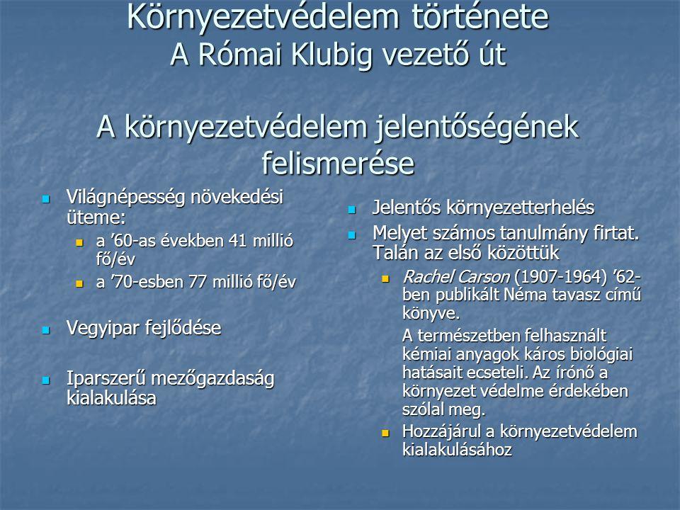 Környezetvédelem története A Római Klubig vezető út A környezetvédelem jelentőségének felismerése Világnépesség növekedési üteme: Világnépesség növekedési üteme: a '60-as években 41 millió fő/év a '60-as években 41 millió fő/év a '70-esben 77 millió fő/év a '70-esben 77 millió fő/év Vegyipar fejlődése Vegyipar fejlődése Iparszerű mezőgazdaság kialakulása Iparszerű mezőgazdaság kialakulása Jelentős környezetterhelés Jelentős környezetterhelés Melyet számos tanulmány firtat.