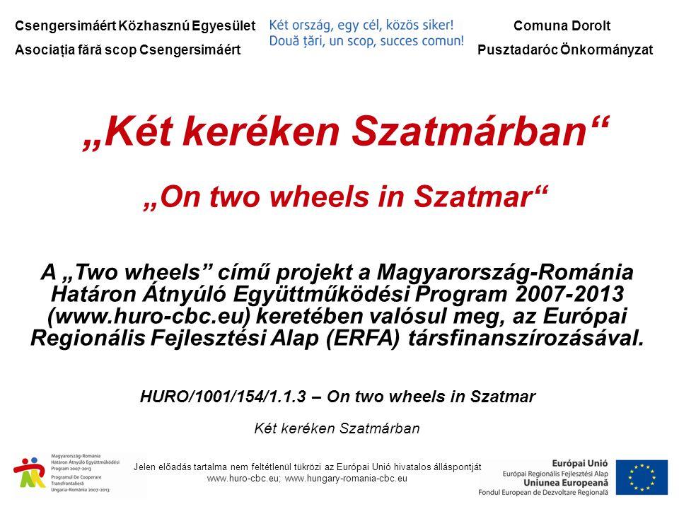 Csengersimáért Közhasznú Egyesület Asociaţia fără scop Csengersimáért Comuna Dorolt Pusztadaróc Önkormányzat Jelen előadás tartalma nem feltétlenül tükrözi az Európai Unió hivatalos álláspontját www.huro-cbc.eu; www.hungary-romania-cbc.eu Projektünk céljai:  a határon átnyúló kapcsolatokat a kerékpáros közlekedés és turizmus fejlesztése terén ápolja.