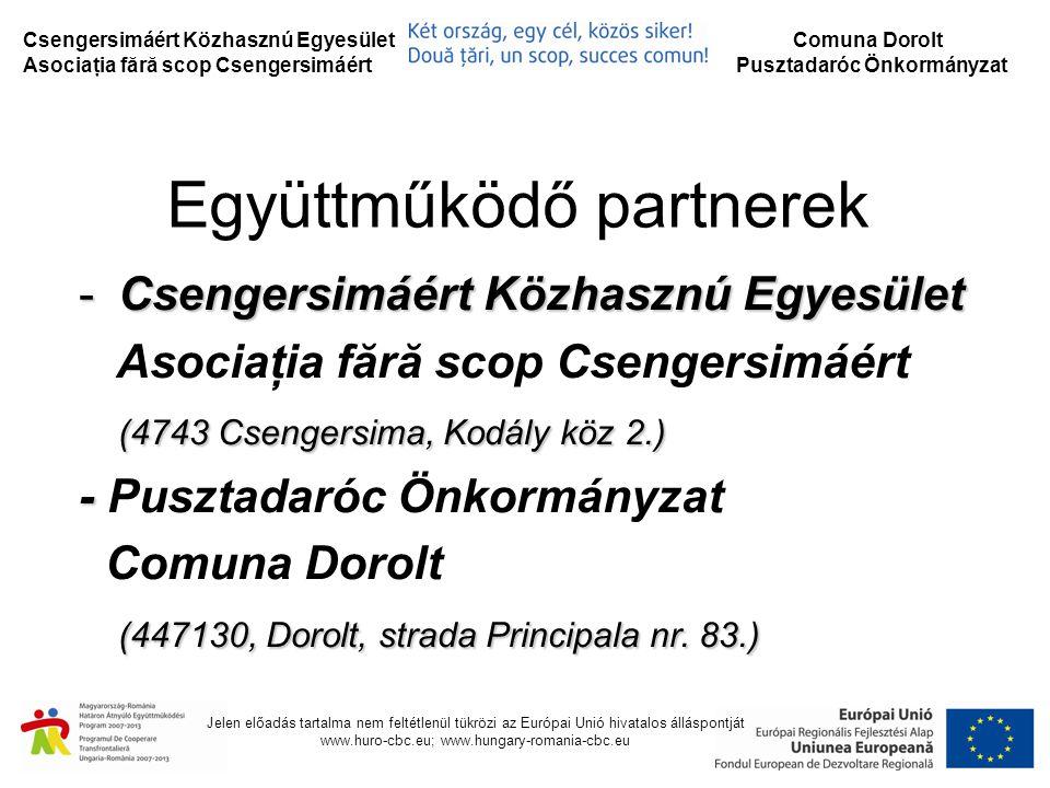 Csengersimáért Közhasznú Egyesület Asociaţia fără scop Csengersimáért Comuna Dorolt Pusztadaróc Önkormányzat Jelen előadás tartalma nem feltétlenül tükrözi az Európai Unió hivatalos álláspontját www.huro-cbc.eu; www.hungary-romania-cbc.eu A projekt forrásai Projekt Partner ERFA támogatás Nemzeti forrás Saját erő Projektrész költsége Csengersimáért Közhasznú Egyesület 58.776,3110.372,293.639,4072.788,00 Comuna Dorolt 28.764,004.399,20676,8033.840,00 Projekt összesen87.540,3114.771,494.316,20106.628,00