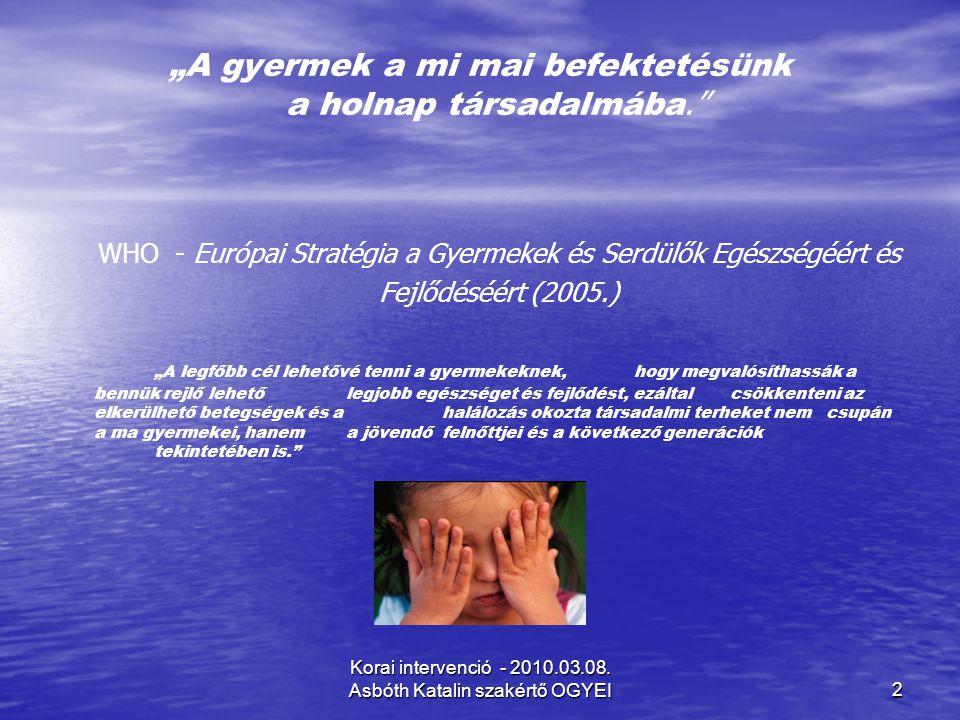 """Korai intervenció - 2010.03.08. Asbóth Katalin szakértő OGYEI2 """"A gyermek a mi mai befektetésünk a holnap társadalmába."""" WHO - Európai Stratégia a Gye"""