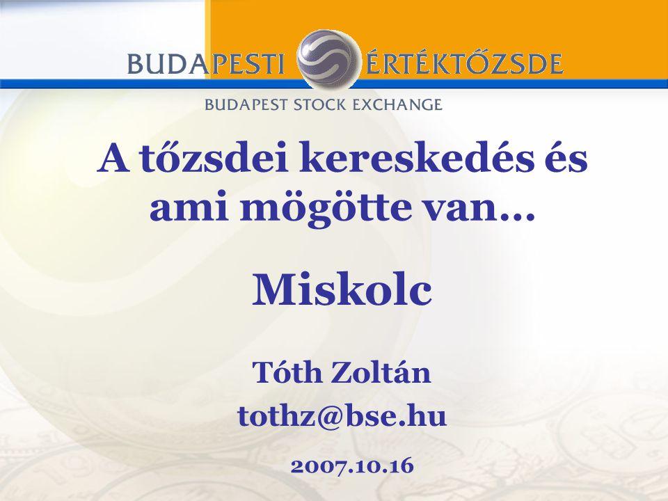 Miskolc Tóth Zoltán tothz@bse.hu A tőzsdei kereskedés és ami mögötte van… 2007.10.16
