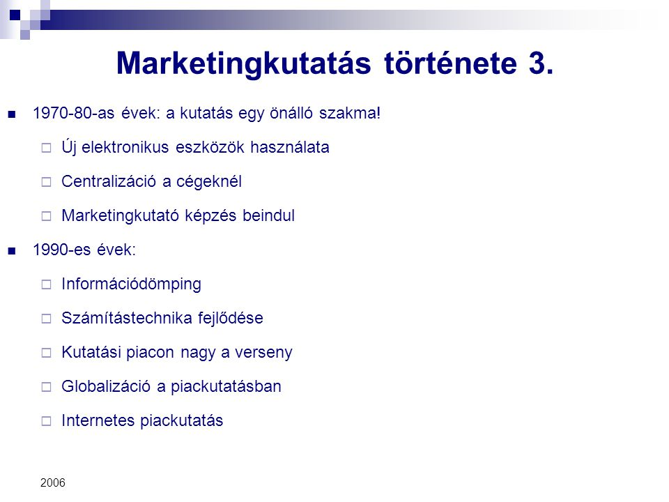 2006 Marketingkutatás története 3. 1970-80-as évek: a kutatás egy önálló szakma!  Új elektronikus eszközök használata  Centralizáció a cégeknél  Ma