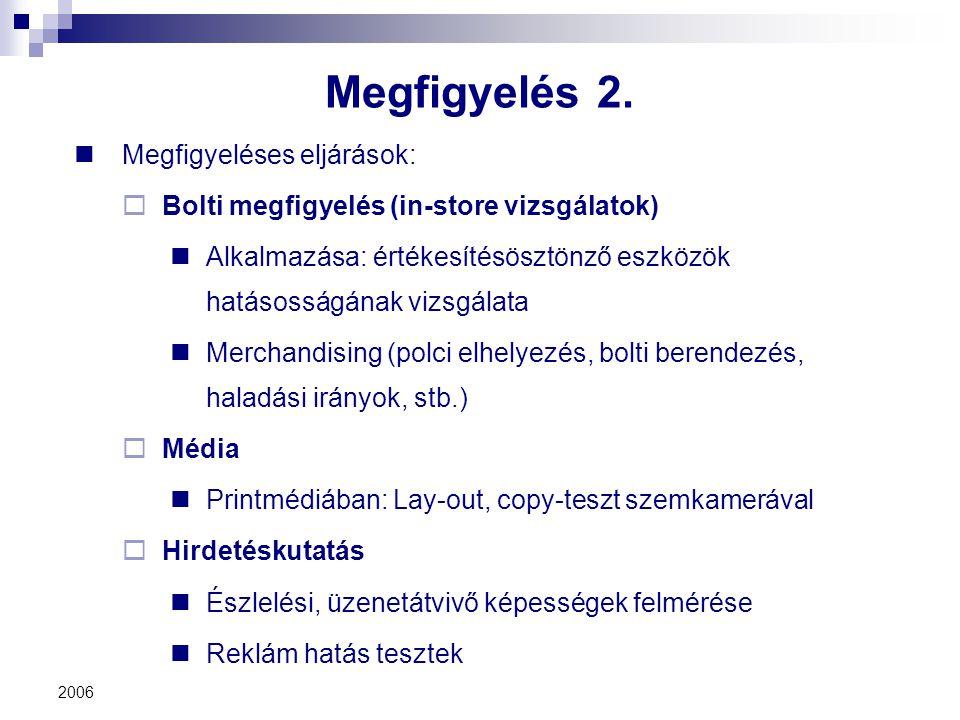 2006 Megfigyelés 2. Megfigyeléses eljárások:  Bolti megfigyelés (in-store vizsgálatok) Alkalmazása: értékesítésösztönző eszközök hatásosságának vizsg