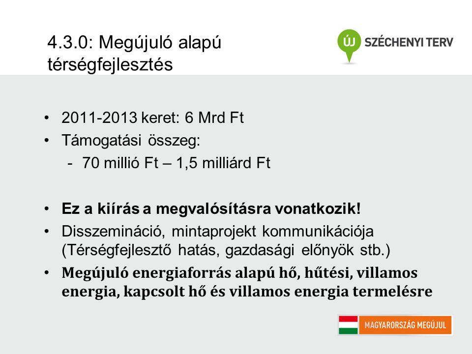 4.3.0: Megújuló alapú térségfejlesztés 2011-2013 keret: 6 Mrd Ft Támogatási összeg: -70 millió Ft – 1,5 milliárd Ft Ez a kiírás a megvalósításra vonatkozik.
