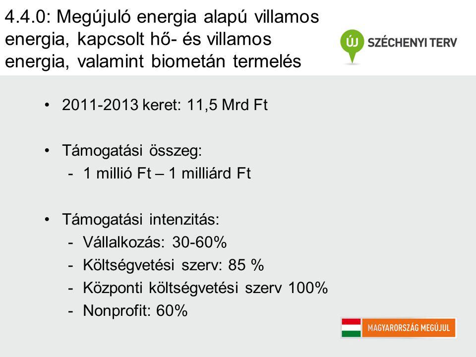 4.4.0: Megújuló energia alapú villamos energia, kapcsolt hő- és villamos energia, valamint biometán termelés 2011-2013 keret: 11,5 Mrd Ft Támogatási összeg: -1 millió Ft – 1 milliárd Ft Támogatási intenzitás: -Vállalkozás: 30-60% -Költségvetési szerv: 85 % -Központi költségvetési szerv 100% -Nonprofit: 60%