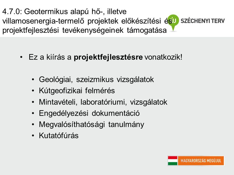 4.7.0: Geotermikus alapú hő-, illetve villamosenergia-termelő projektek előkészítési és projektfejlesztési tevékenységeinek támogatása Ez a kiírás a projektfejlesztésre vonatkozik.