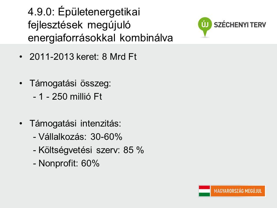 4.9.0: Épületenergetikai fejlesztések megújuló energiaforrásokkal kombinálva 2011-2013 keret: 8 Mrd Ft Támogatási összeg: - 1 - 250 millió Ft Támogatási intenzitás: - Vállalkozás: 30-60% - Költségvetési szerv: 85 % - Nonprofit: 60%