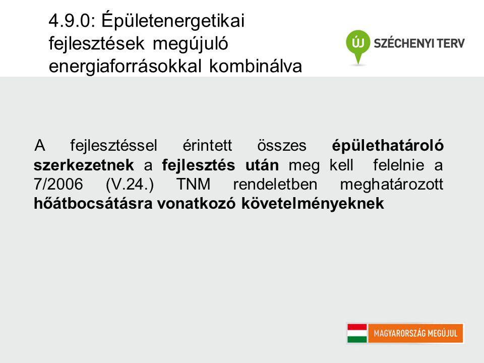 4.9.0: Épületenergetikai fejlesztések megújuló energiaforrásokkal kombinálva A fejlesztéssel érintett összes épülethatároló szerkezetnek a fejlesztés után meg kell felelnie a 7/2006 (V.24.) TNM rendeletben meghatározott hőátbocsátásra vonatkozó követelményeknek