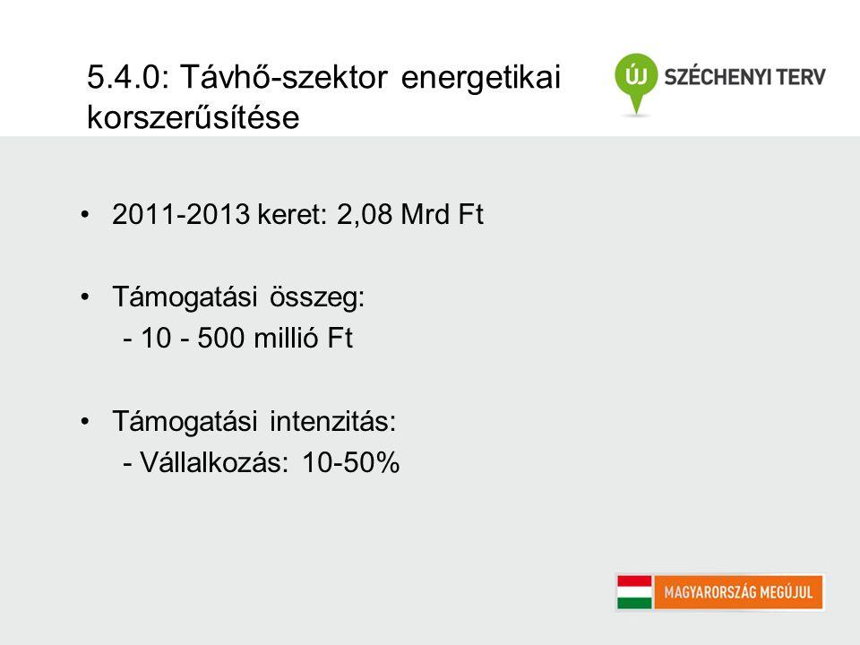 5.4.0: Távhő-szektor energetikai korszerűsítése 2011-2013 keret: 2,08 Mrd Ft Támogatási összeg: - 10 - 500 millió Ft Támogatási intenzitás: - Vállalkozás: 10-50%