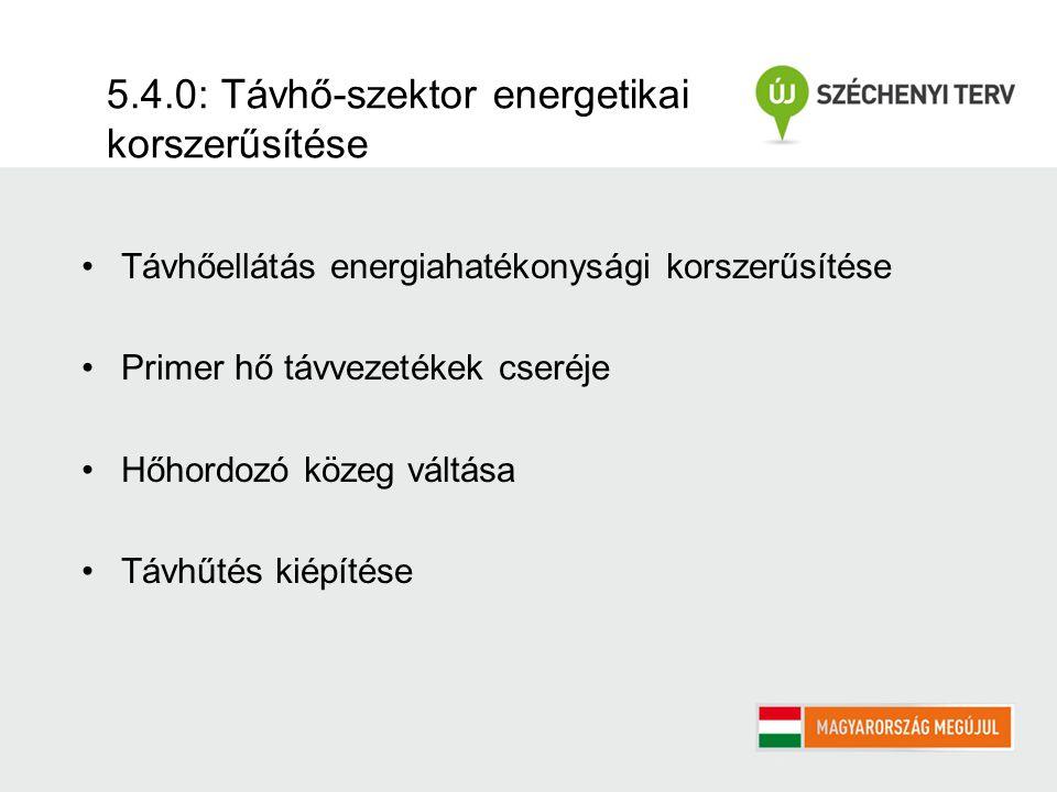 5.4.0: Távhő-szektor energetikai korszerűsítése Távhőellátás energiahatékonysági korszerűsítése Primer hő távvezetékek cseréje Hőhordozó közeg váltása Távhűtés kiépítése