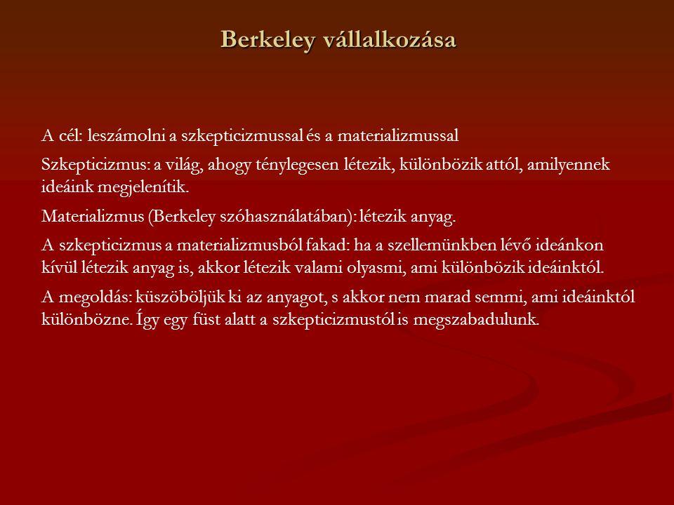 Berkeley vállalkozása A cél: leszámolni a szkepticizmussal és a materializmussal Szkepticizmus: a világ, ahogy ténylegesen létezik, különbözik attól,
