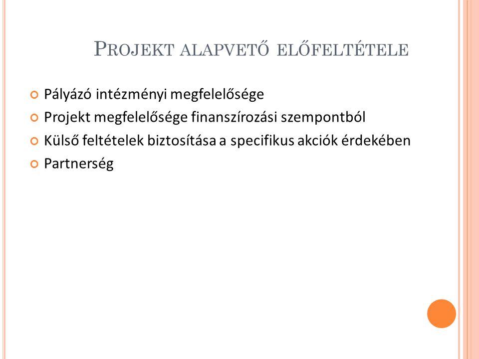 P ROJEKT ALAPVETŐ ELŐFELTÉTELE Pályázó intézményi megfelelősége Projekt megfelelősége finanszírozási szempontból Külső feltételek biztosítása a specifikus akciók érdekében Partnerség