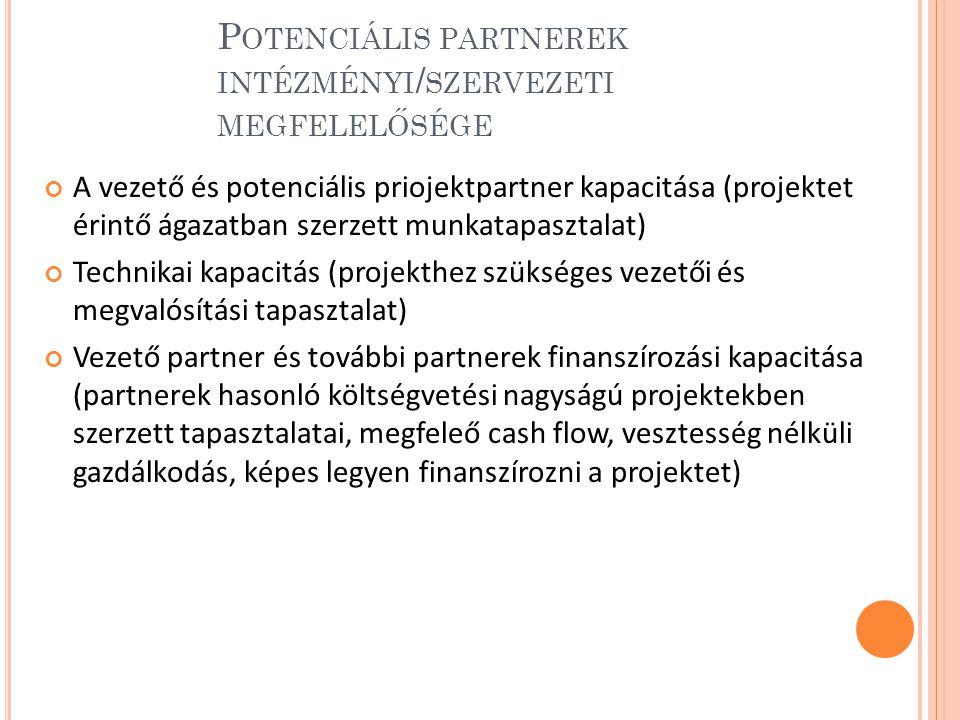 P OTENCIÁLIS PARTNEREK INTÉZMÉNYI / SZERVEZETI MEGFELELŐSÉGE A vezető és potenciális priojektpartner kapacitása (projektet érintő ágazatban szerzett munkatapasztalat) Technikai kapacitás (projekthez szükséges vezetői és megvalósítási tapasztalat) Vezető partner és további partnerek finanszírozási kapacitása (partnerek hasonló költségvetési nagyságú projektekben szerzett tapasztalatai, megfeleő cash flow, vesztesség nélküli gazdálkodás, képes legyen finanszírozni a projektet)