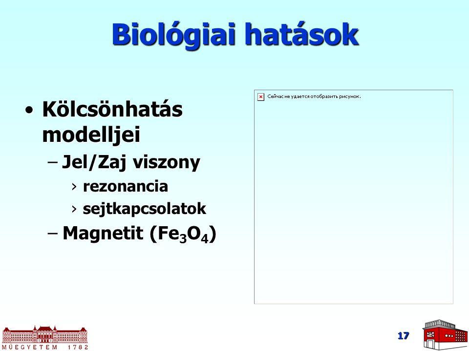 17 Biológiai hatások Kölcsönhatás modelljeiKölcsönhatás modelljei –Jel/Zaj viszony ›rezonancia ›sejtkapcsolatok –Magnetit (Fe 3 O 4 )