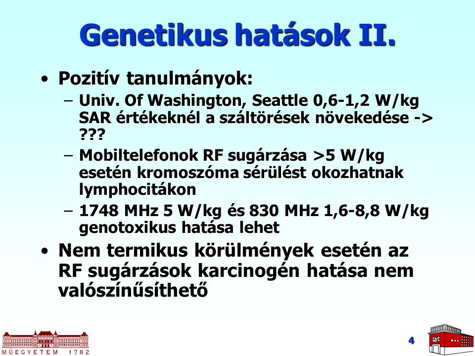 4 Genetikus hatások II. Pozitív tanulmányok:Pozitív tanulmányok: –Univ. Of Washington, Seattle 0,6-1,2 W/kg SAR értékeknél a száltörések növekedése ->