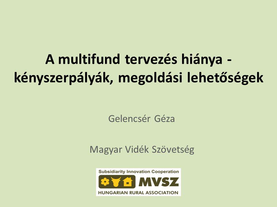A multifund tervezés hiánya - kényszerpályák, megoldási lehetőségek Gelencsér Géza Magyar Vidék Szövetség