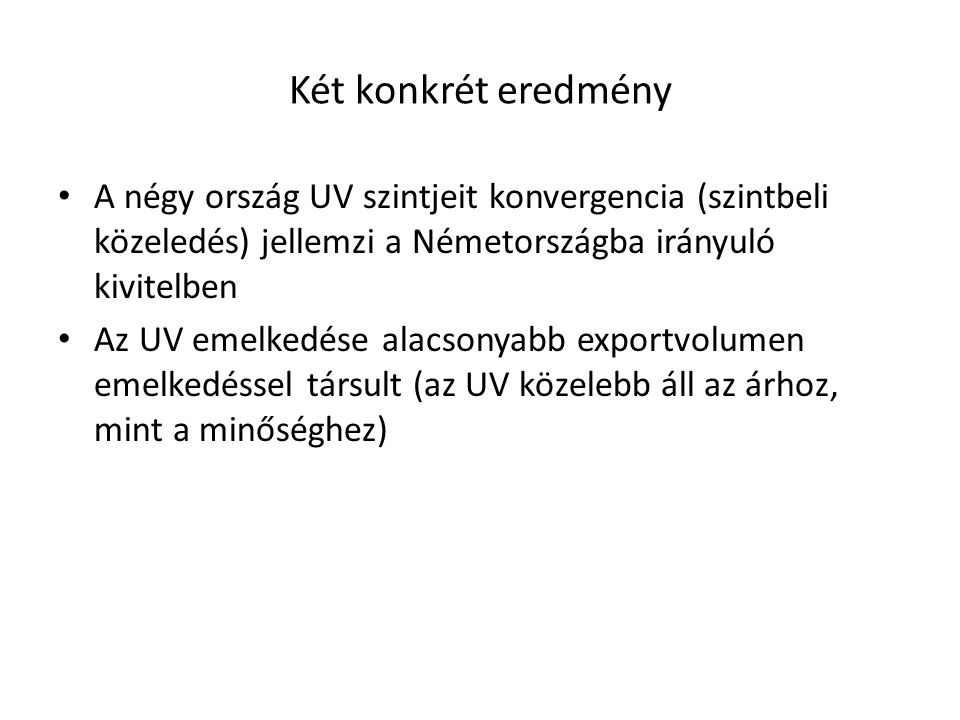 Két konkrét eredmény A négy ország UV szintjeit konvergencia (szintbeli közeledés) jellemzi a Németországba irányuló kivitelben Az UV emelkedése alacsonyabb exportvolumen emelkedéssel társult (az UV közelebb áll az árhoz, mint a minőséghez)