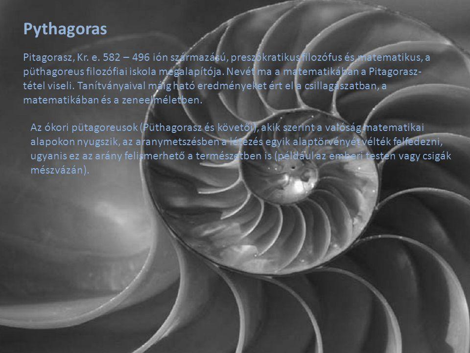 Pythagoras Az ókori pütagoreusok (Püthagorasz és követői), akik szerint a valóság matematikai alapokon nyugszik, az aranymetszésben a létezés egyik al