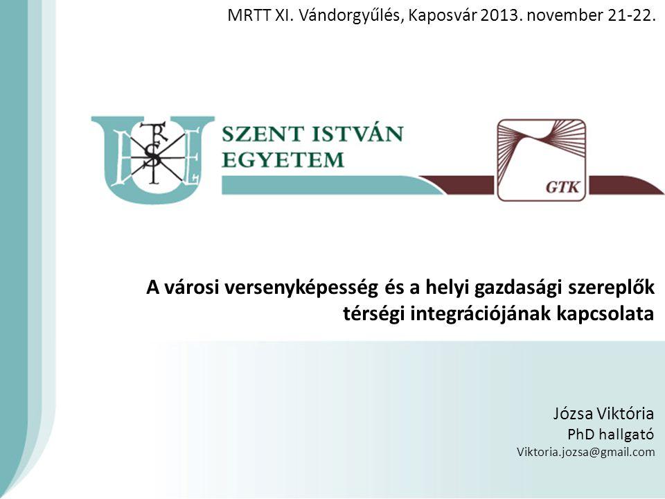 A városi versenyképesség és a helyi gazdasági szereplők térségi integrációjának kapcsolata Józsa Viktória PhD hallgató Viktoria.jozsa@gmail.com MRTT XI.