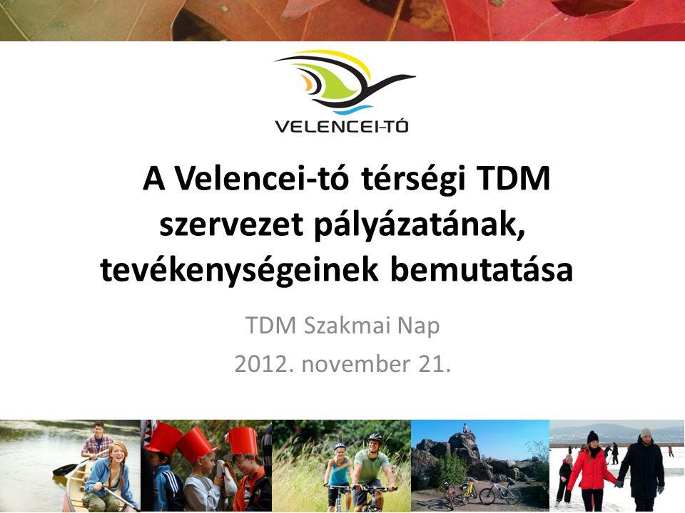 A Velencei-tó térségi TDM szervezet pályázatának, tevékenységeinek bemutatása TDM Szakmai Nap 2012. november 21.
