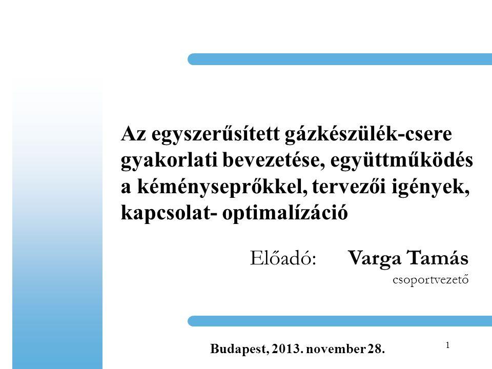 1 Az egyszerűsített gázkészülék-csere gyakorlati bevezetése, együttműködés a kéményseprőkkel, tervezői igények, kapcsolat- optimalízáció Előadó:Varga Tamás csoportvezető Budapest, 2013.