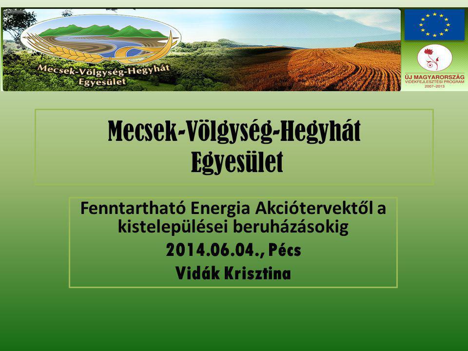 Mecsek-Völgység-Hegyhát Egyesület Fenntartható Energia Akciótervektől a kistelepülései beruházásokig 2014.06.04., Pécs Vidák Krisztina