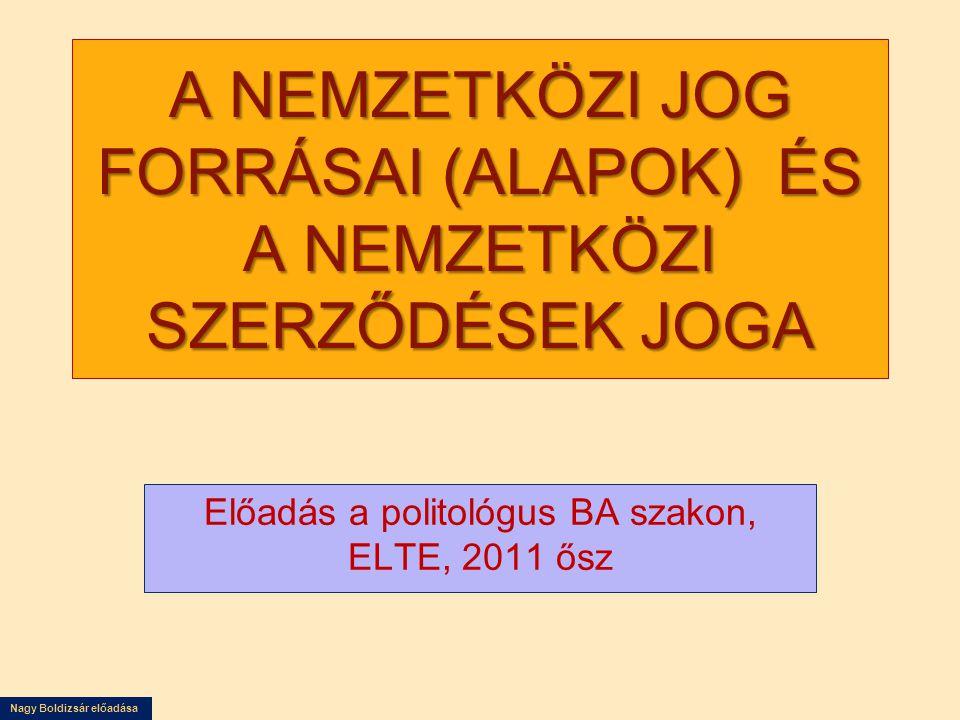 Nagy Boldizsár előadása A NEMZETKÖZI JOG FORRÁSAI (ALAPOK) ÉS A NEMZETKÖZI SZERZŐDÉSEK JOGA Előadás a politológus BA szakon, ELTE, 2011 ősz