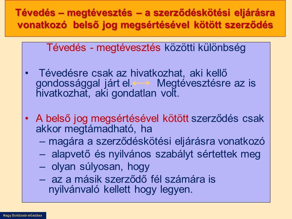 Nagy Boldizsár előadása Tévedés – megtévesztés – a szerződéskötési eljárásra vonatkozó belső jog megsértésével kötött szerződés Tévedés - megtévesztés közötti különbség Tévedésre csak az hivatkozhat, aki kellő gondossággal járt el.