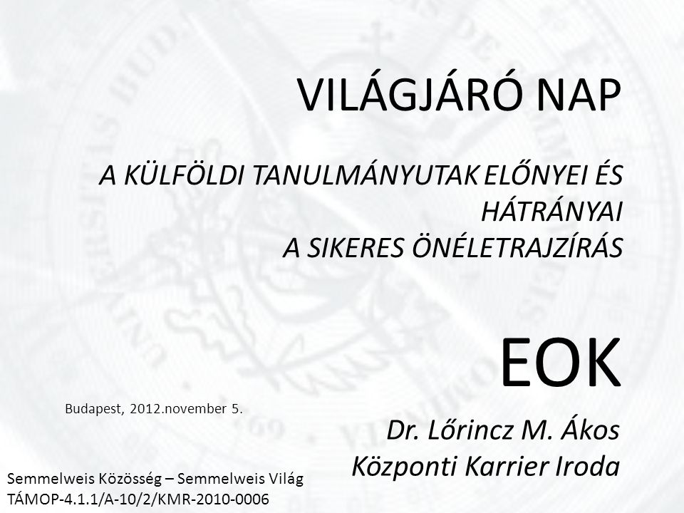 VILÁGJÁRÓ NAP A KÜLFÖLDI TANULMÁNYUTAK ELŐNYEI ÉS HÁTRÁNYAI A SIKERES ÖNÉLETRAJZÍRÁS EOK Budapest, 2012.november 5.