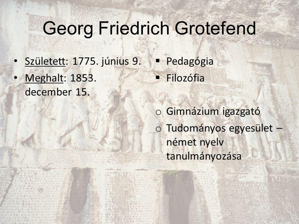 Georg Friedrich Grotefend Született: 1775. június 9. Meghalt: 1853. december 15.  Pedagógia  Filozófia o Gimnázium igazgató o Tudományos egyesület –