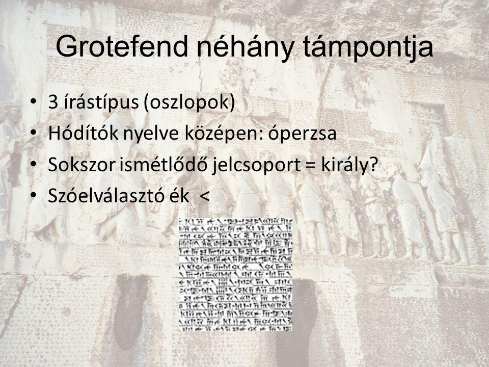 Grotefend néhány támpontja 3 írástípus (oszlopok) Hódítók nyelve középen: óperzsa Sokszor ismétlődő jelcsoport = király? Szóelválasztó ék <