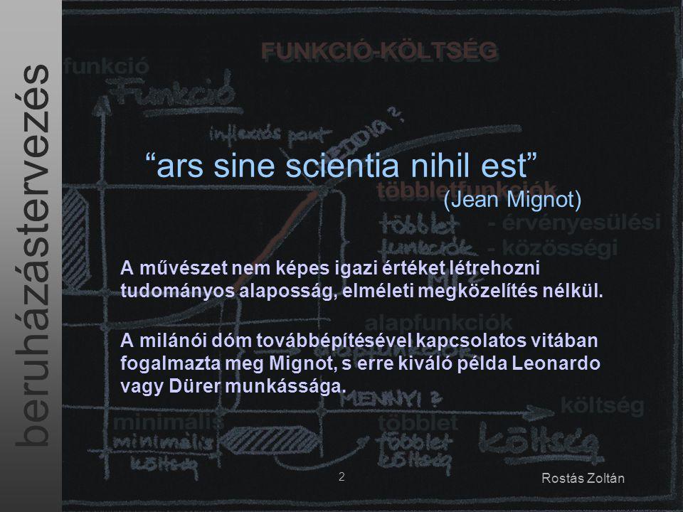 """beruházástervezés 2 Rostás Zoltán """"ars sine scientia nihil est"""" (Jean Mignot) A művészet nem képes igazi értéket létrehozni tudományos alaposság, elmé"""