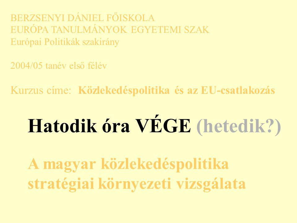 BERZSENYI DÁNIEL FŐISKOLA EURÓPA TANULMÁNYOK EGYETEMI SZAK Európai Politikák szakirány 2004/05 tanév első félév Kurzus címe: Közlekedéspolitika és az EU-csatlakozás Hatodik óra VÉGE (hetedik ) A magyar közlekedéspolitika stratégiai környezeti vizsgálata
