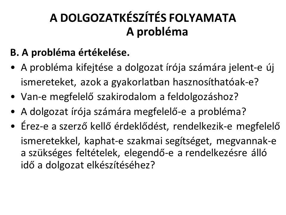 A DOLGOZATKÉSZÍTÉS FOLYAMATA A probléma B. A probléma értékelése. A probléma kifejtése a dolgozat írója számára jelent-e új ismereteket, azok a gyakor